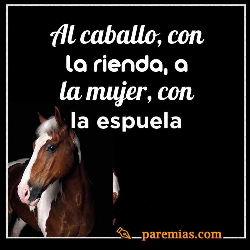 Al caballo, con la rienda, a la mujer, con la espuela