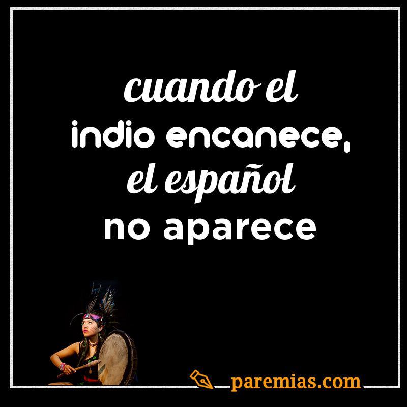 Cuando el indio encanece, el español no aparece