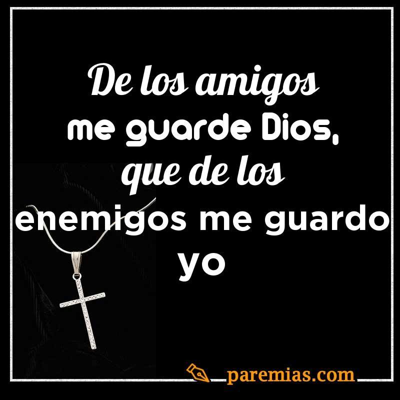 De los amigos me guarde Dios, que de los enemigos me guardo yo