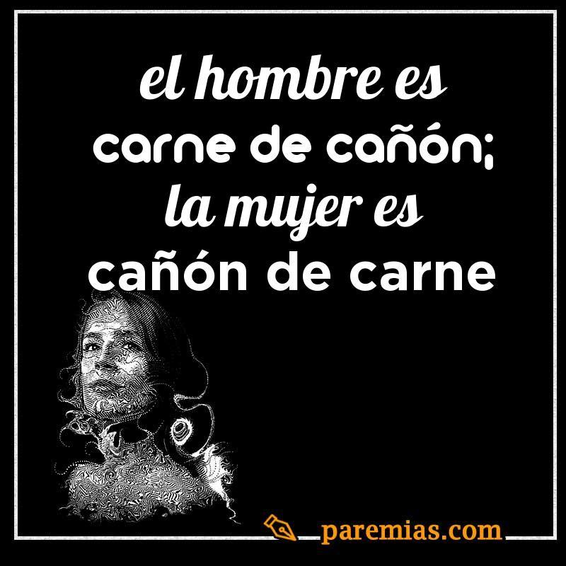 El hombre es carne de cañón; la mujer es cañón de carne