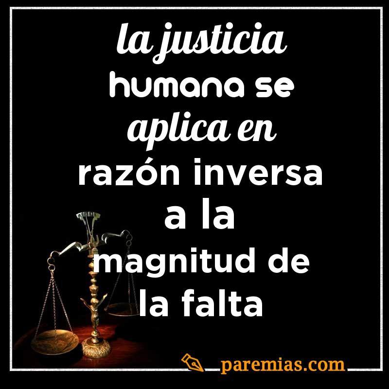 La justicia humana se aplica en razón inversa a la magnitud de la falta